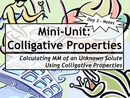 Mini-Unit: Colligative Properties Calculating MM of an Unknown Solute Using Colligative Properties Day 3 - Notes.