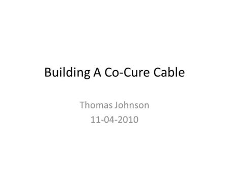Building A Co-Cure Cable Thomas Johnson 11-04-2010.