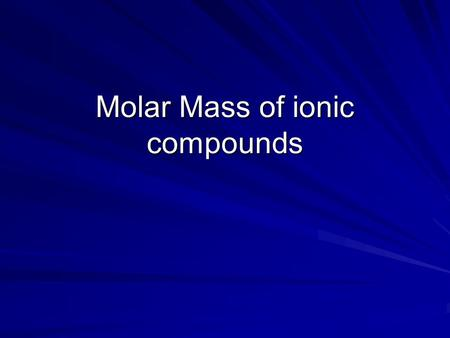Molar Mass of ionic compounds. Molar Mass Molar mass- same as atomic mass but for a compound rather than an atom. To determine the molar mass of any compound.