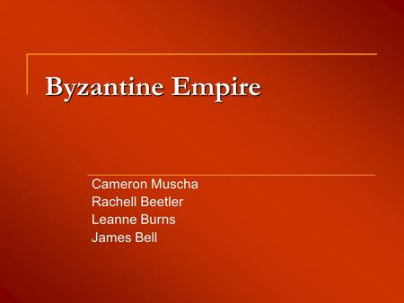 Byzantine Empire Cameron Muscha Rachell Beetler Leanne Burns James Bell.