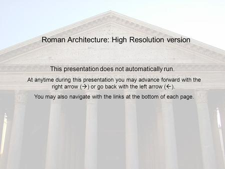 Roman Architecture: High Resolution version This presentation does not automatically run. At anytime during this presentation you may advance forward with.