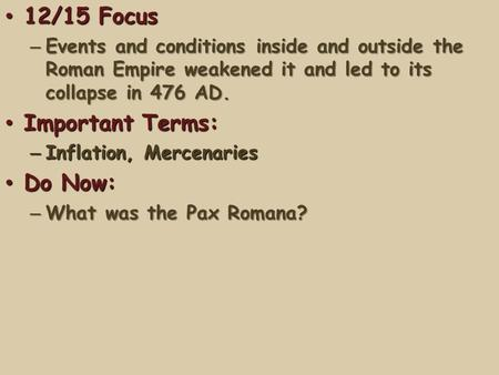 12/15 Focus 12/15 Focus – Events and conditions inside and outside the Roman Empire weakened it and led to its collapse in 476 AD. Important Terms: Important.