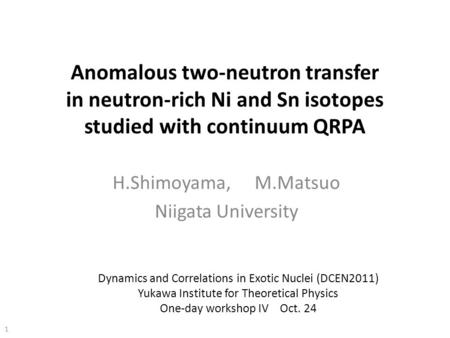 Anomalous two-neutron transfer in neutron-rich Ni and Sn isotopes studied with continuum QRPA H.Shimoyama, M.Matsuo Niigata University 1 Dynamics and Correlations.