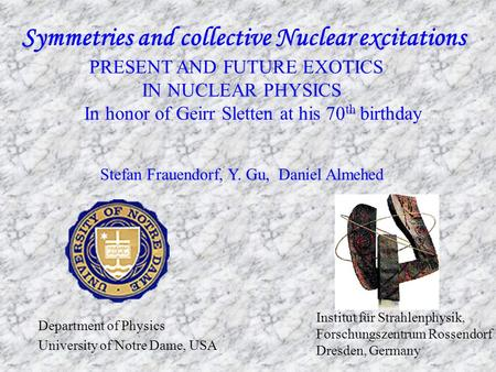 Symmetries and collective Nuclear excitations PRESENT AND FUTURE EXOTICS IN NUCLEAR PHYSICS In honor of Geirr Sletten at his 70 th birthday Stefan Frauendorf,