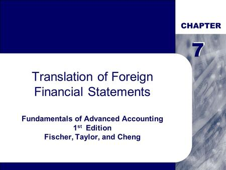 CHAPTER Translation of Foreign Financial Statements Fundamentals of Advanced Accounting 1 st Edition Fischer, Taylor, and Cheng 7 7.