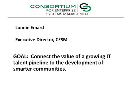 GOAL: Connect the value of a growing IT talent pipeline to the development of smarter communities. Lonnie Emard Executive Director, CESM.