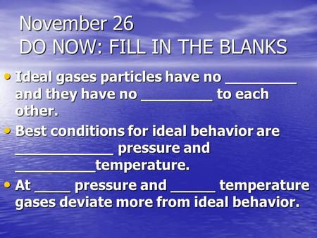 November 26 DO NOW: FILL IN THE BLANKS Ideal gases particles have no ________ and they have no ________ to each other. Ideal gases particles have no ________.