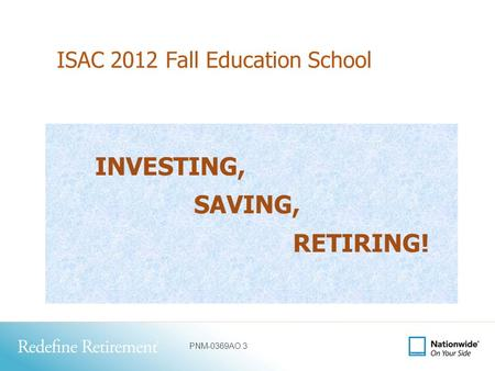 PNM-0369AO.3 ISAC 2012 Fall Education School INVESTING, SAVING, RETIRING!