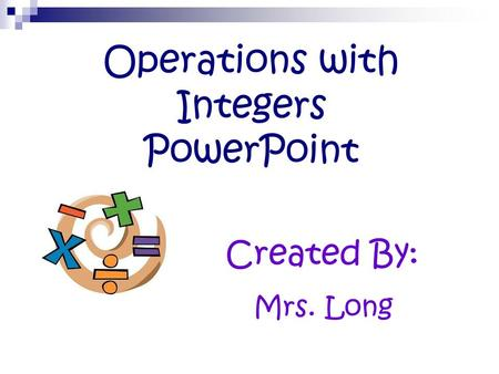 Operations with Integers PowerPoint Created By: Mrs. Long.