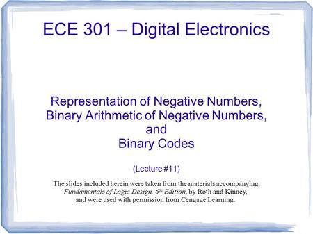 ECE 301 – Digital Electronics Representation of Negative Numbers, Binary Arithmetic of Negative Numbers, and Binary Codes (Lecture #11) The slides included.
