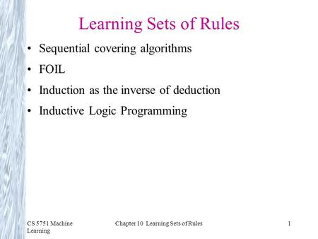 CS 5751 Machine Learning Chapter 10 Learning Sets of Rules1 Learning Sets of Rules Sequential covering algorithms FOIL Induction as the inverse of deduction.