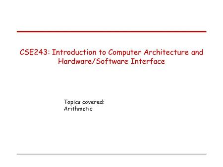 Topics covered: Arithmetic CSE243: Introduction to Computer Architecture and Hardware/Software Interface.