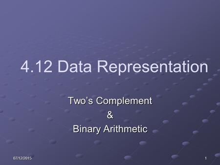 07/12/20151 4.12 Data Representation Two's Complement & Binary Arithmetic.