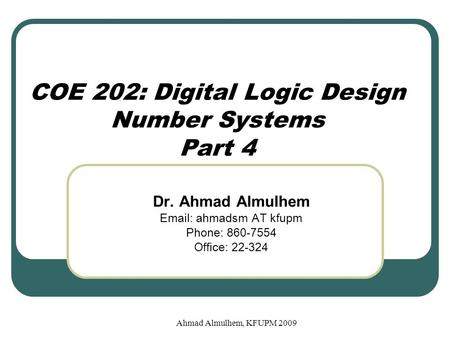 Ahmad Almulhem, KFUPM 2009 COE 202: Digital Logic Design Number Systems Part 4 Dr. Ahmad Almulhem Email: ahmadsm AT kfupm Phone: 860-7554 Office: 22-324.