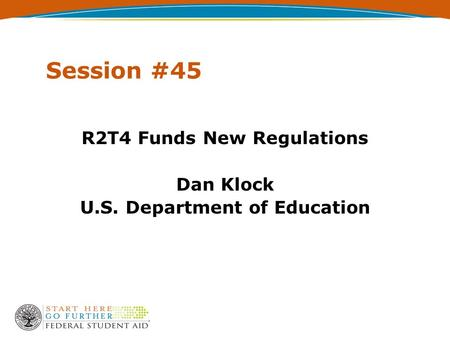 Session #45 R2T4 Funds New Regulations Dan Klock U.S. Department of Education.