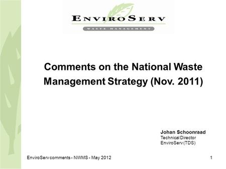 EnviroServ comments - NWMS - May 20121 Comments on the National Waste Management Strategy (Nov. 2011) Johan Schoonraad Technical Director EnviroServ (TDS)