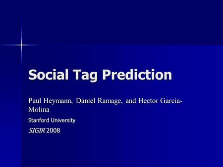 Social Tag Prediction Paul Heymann, Daniel Ramage, and Hector Garcia- Molina Stanford University SIGIR 2008.