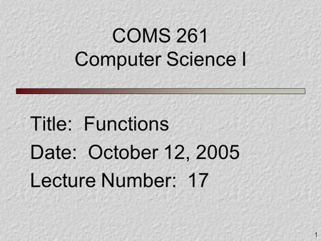 1 COMS 261 Computer Science I Title: Functions Date: October 12, 2005 Lecture Number: 17.