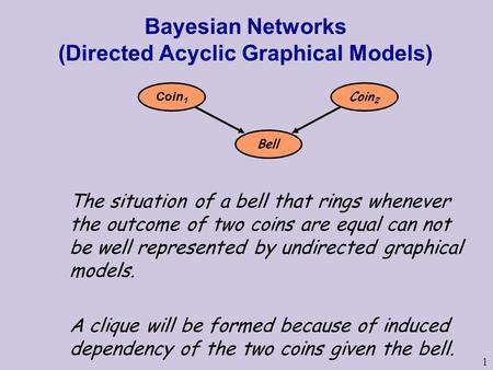1 Bayesian Networks (Directed Acyclic Graphical Models) The situation of a bell that rings whenever the outcome of two coins are equal can not be well.