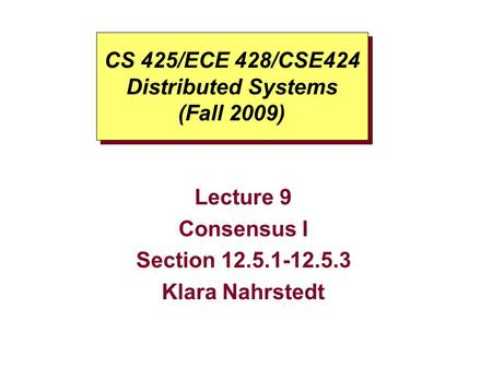 CS 425/ECE 428/CSE424 Distributed Systems (Fall 2009) Lecture 9 Consensus I Section 12.5.1-12.5.3 Klara Nahrstedt.