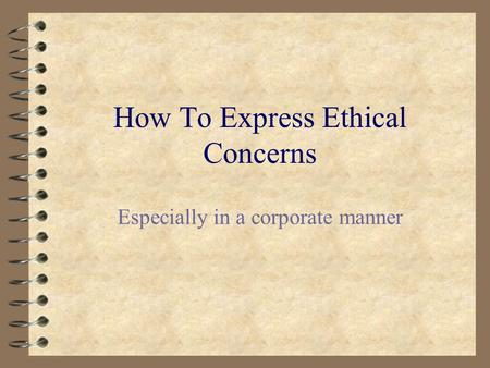 How To Express Ethical Concerns Especially in a corporate manner.