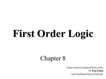 First Order Logic Chapter 8 Some material adopted from notes by Tim Finin And Andreas Geyer-Schulz.