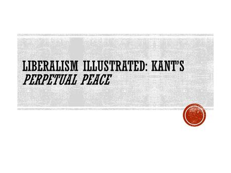 LIBERALISM ILLUSTRATED: KANT'S PERPETUAL PEACE. PERPETUAL PEACE (1795)  Immanuel Kant – German Philosopher of the Enlightenment  Focuses on Freedom.
