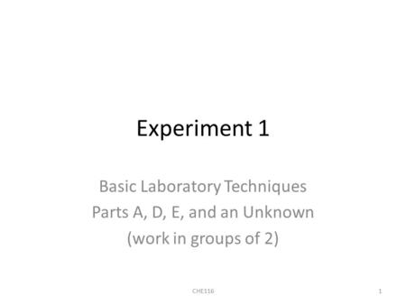 Experiment 1 Basic Laboratory Techniques Parts A, D, E, and an Unknown (work in groups of 2) 1CHE116.