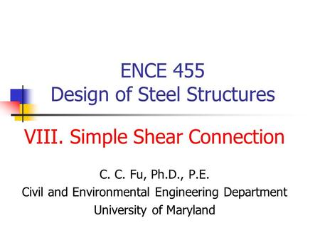 ENCE 455 Design of Steel Structures VIII. Simple Shear Connection C. C. Fu, Ph.D., P.E. Civil and Environmental Engineering Department University of Maryland.