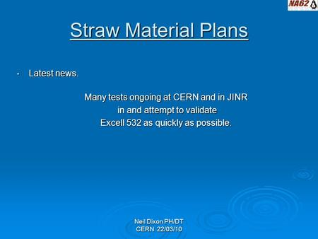 Neil Dixon PH/DT CERN 22/03/10 Straw Material Plans Latest news. Latest news. Many tests ongoing at CERN and in JINR in and attempt to validate in and.