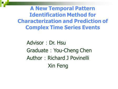 A New Temporal Pattern Identification Method for Characterization and Prediction of Complex Time Series Events Advisor : Dr. Hsu Graduate : You-Cheng Chen.