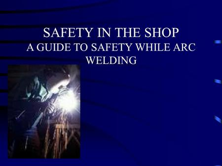 SAFETY IN THE SHOP A GUIDE TO SAFETY WHILE ARC WELDING.