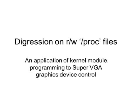 Digression on r/w '/proc' files An application of kernel module programming to Super VGA graphics device control.