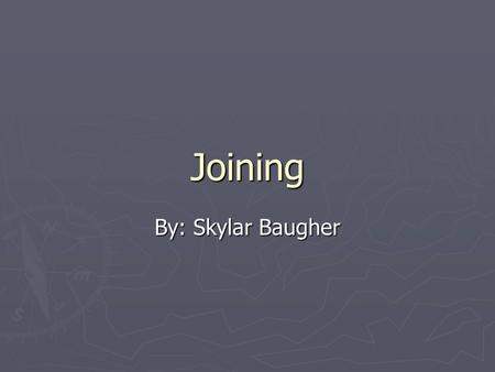 Joining By: Skylar Baugher. Joining Examples ► Welding ► Brazing ► Soldering ► Diffusion Bonding ► Adhesive Bonding.