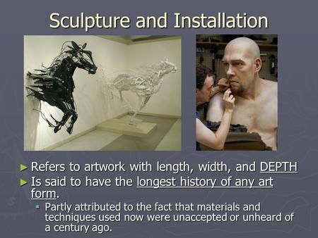 Sculpture and Installation ► Refers to artwork with length, width, and DEPTH ► Is said to have the longest history of any art form.  Partly attributed.