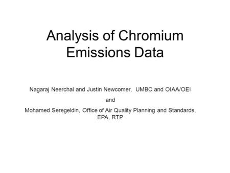 Analysis of Chromium Emissions Data Nagaraj Neerchal and Justin Newcomer, UMBC and OIAA/OEI and Mohamed Seregeldin, Office of Air Quality Planning and.