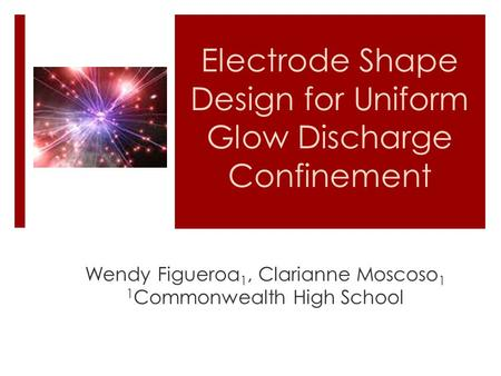 Electrode Shape Design for Uniform Glow Discharge Confinement Wendy Figueroa 1, Clarianne Moscoso 1 1 Commonwealth High School.
