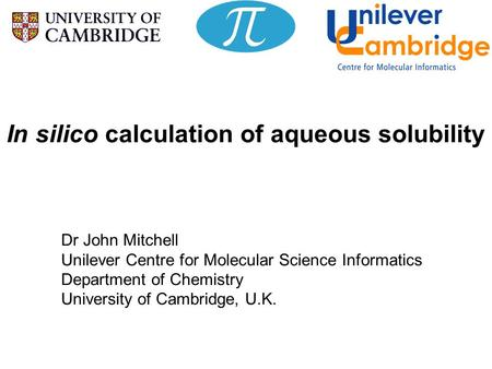In silico calculation of aqueous solubility Dr John Mitchell Unilever Centre for Molecular Science Informatics Department of Chemistry University of Cambridge,