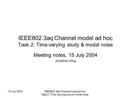 15 July 2004IEEE802.3aq Channel model ad hoc Task 2: Time-varying study & modal noise Meeting notes, 15 July 2004 Jonathan King.