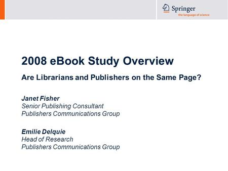 2008 eBook Study Overview Are Librarians and Publishers on the Same Page? Janet Fisher Senior Publishing Consultant Publishers Communications Group Emilie.