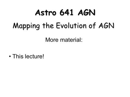Astro 641 AGN Mapping the Evolution of AGN More material: This lecture!