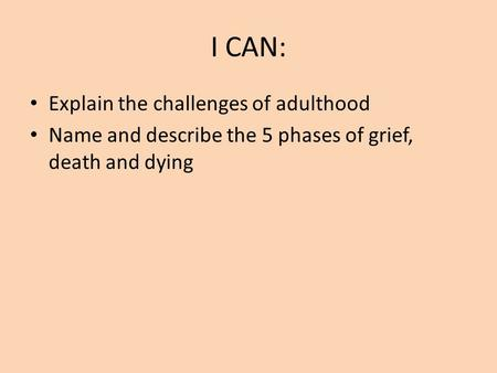 I CAN: Explain the challenges of adulthood Name and describe the 5 phases of grief, death and dying.
