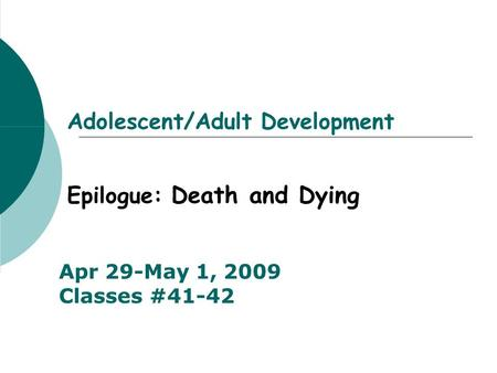 Adolescent/Adult Development Epilogue: Death and Dying Apr 29-May 1, 2009 Classes #41-42.