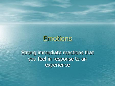 Emotions Strong immediate reactions that you feel in response to an experience.