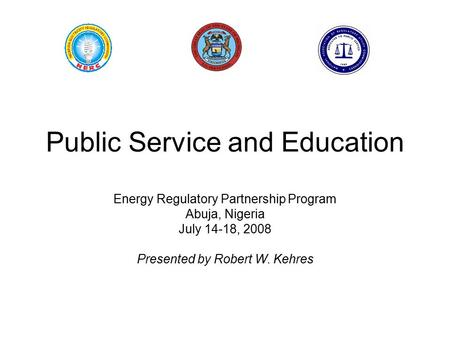 Public Service and Education Energy Regulatory Partnership Program Abuja, Nigeria July 14-18, 2008 Presented by Robert W. Kehres.