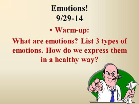 Emotions! 9/29-14 Warm-up: What are emotions? List 3 types of emotions. How do we express them in a healthy way?