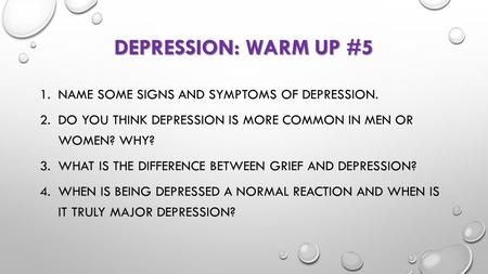 DEPRESSION: WARM UP #5 1.NAME SOME SIGNS AND SYMPTOMS OF DEPRESSION. 2.DO YOU THINK DEPRESSION IS MORE COMMON IN MEN OR WOMEN? WHY? 3.WHAT IS THE DIFFERENCE.