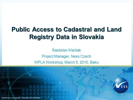 © 2009 Ness Technologies – Proprietary and Confidential Public Access to Cadastral and Land Registry Data in Slovakia Rastislav Wartiak Project Manager,