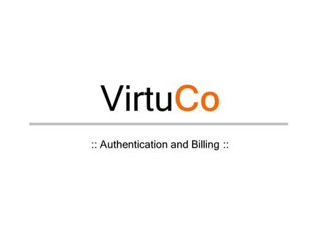 VirtuCo :: Authentication and Billing ::. VirtuCo v©v© 27.2.2004 Authentication schemes –Public key –Username and password –Combination –Additional possibilities.