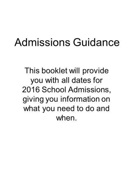 Admissions Guidance This booklet will provide you with all dates for 2016 School Admissions, giving you information on what you need to do and when.